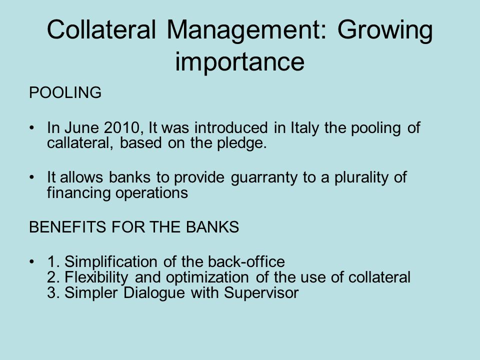 Collateral Management: Growing importance POOLING In June 2010, It was introduced in Italy the pooling of callateral, based on the pledge.