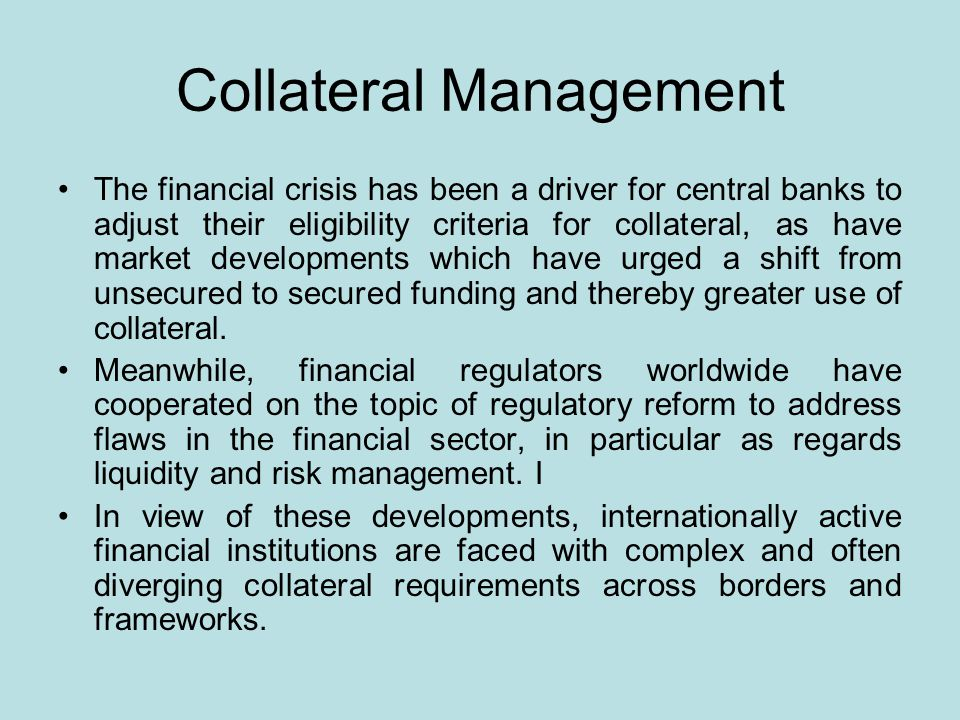 Collateral Management The financial crisis has been a driver for central banks to adjust their eligibility criteria for collateral, as have market developments which have urged a shift from unsecured to secured funding and thereby greater use of collateral.