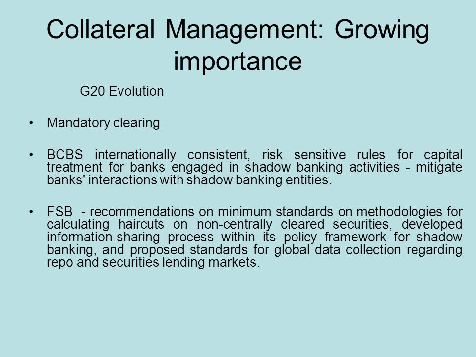 Collateral Management: Growing importance G20 Evolution Mandatory clearing BCBS internationally consistent, risk sensitive rules for capital treatment for banks engaged in shadow banking activities - mitigate banks interactions with shadow banking entities.