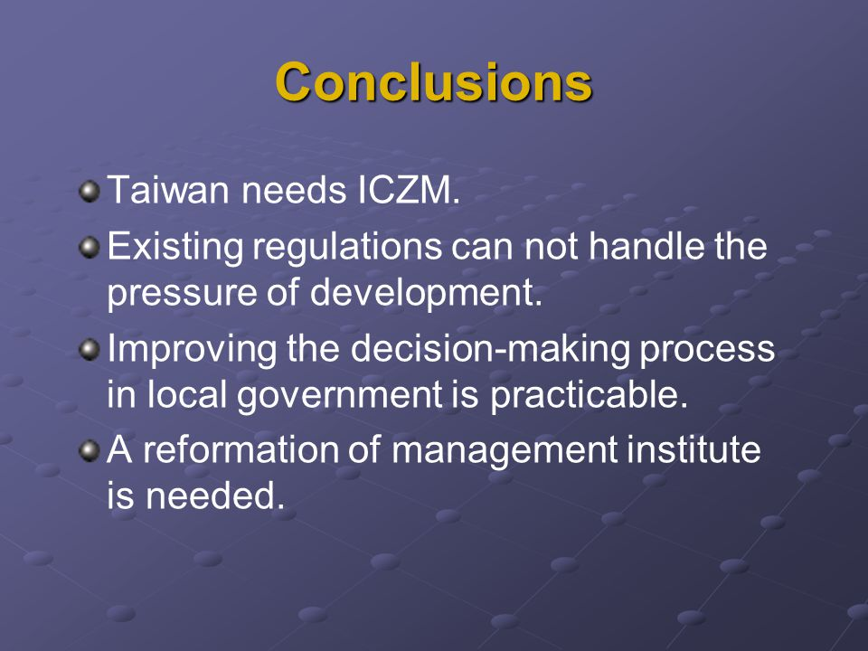Conclusions Taiwan needs ICZM. Existing regulations can not handle the pressure of development. Improving the decision-making process in local governm