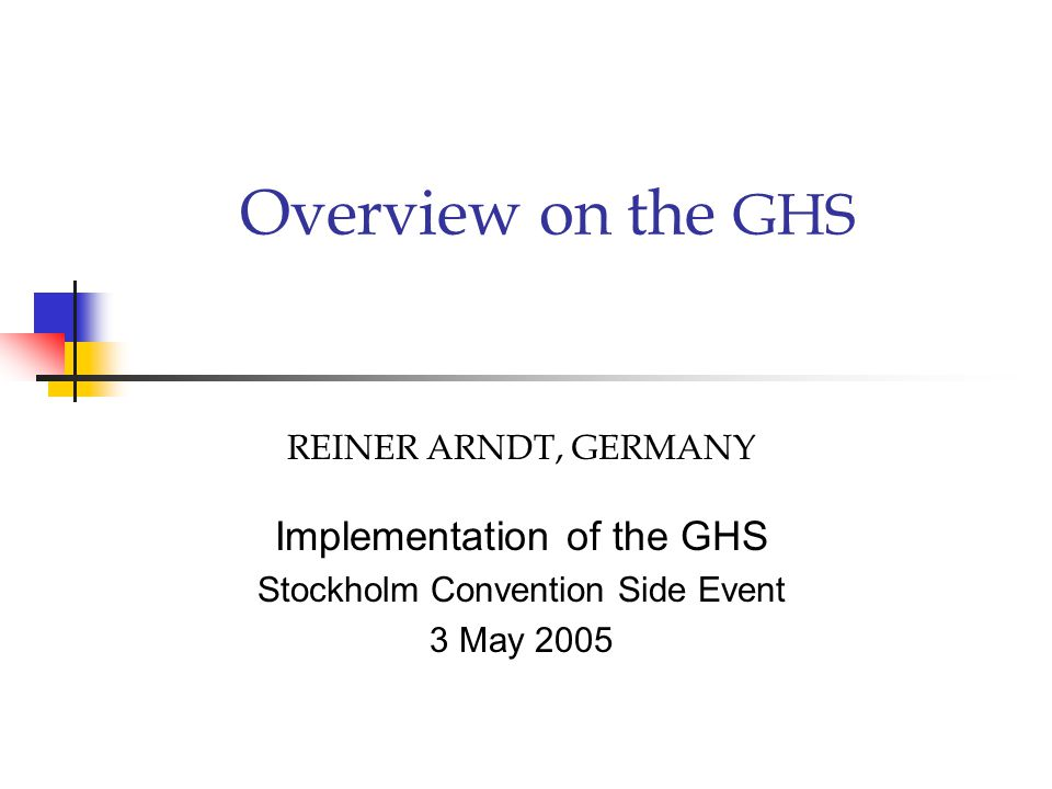 Overview on the GHS REINER ARNDT, GERMANY Implementation of the GHS Stockholm Convention Side Event 3 May 2005