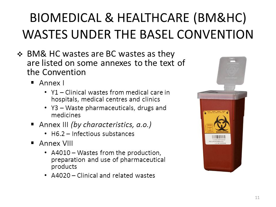BIOMEDICAL & HEALTHCARE (BM&HC) WASTES UNDER THE BASEL CONVENTION BM& HC wastes are BC wastes as they are listed on some annexes to the text of the Convention Annex I Y1 – Clinical wastes from medical care in hospitals, medical centres and clinics Y3 – Waste pharmaceuticals, drugs and medicines Annex III (by characteristics, a.o.) H6.2 – Infectious substances Annex VIII A4010 – Wastes from the production, preparation and use of pharmaceutical products A4020 – Clinical and related wastes 11