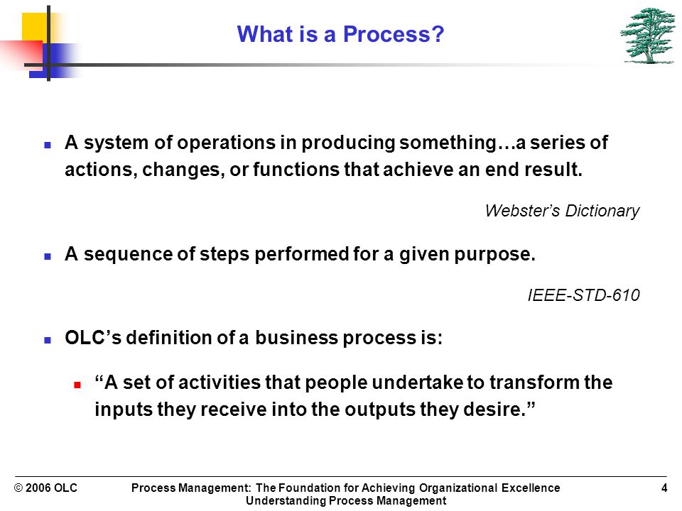 Process Management: The Foundation for Achieving Organizational Excellence Understanding Process Management © 2006 OLC4 What is a Process? A system of