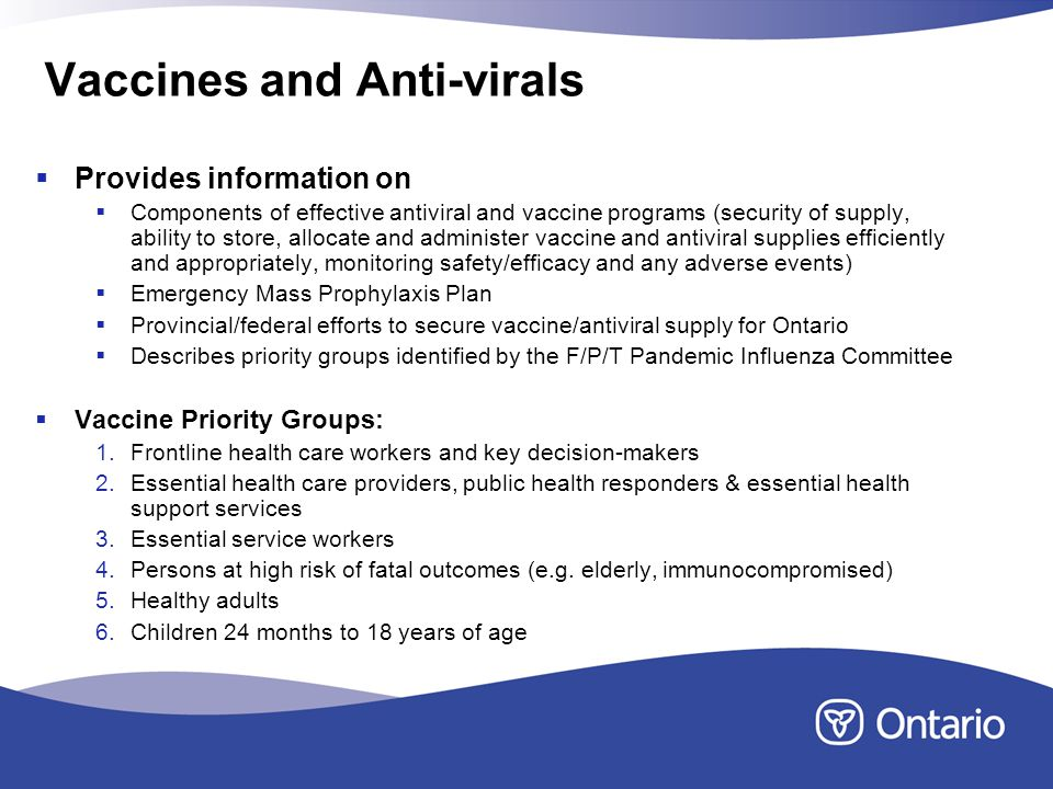 Vaccines and Anti-virals Provides information on Components of effective antiviral and vaccine programs (security of supply, ability to store, allocate and administer vaccine and antiviral supplies efficiently and appropriately, monitoring safety/efficacy and any adverse events) Emergency Mass Prophylaxis Plan Provincial/federal efforts to secure vaccine/antiviral supply for Ontario Describes priority groups identified by the F/P/T Pandemic Influenza Committee Vaccine Priority Groups: 1.Frontline health care workers and key decision-makers 2.Essential health care providers, public health responders & essential health support services 3.Essential service workers 4.Persons at high risk of fatal outcomes (e.g.
