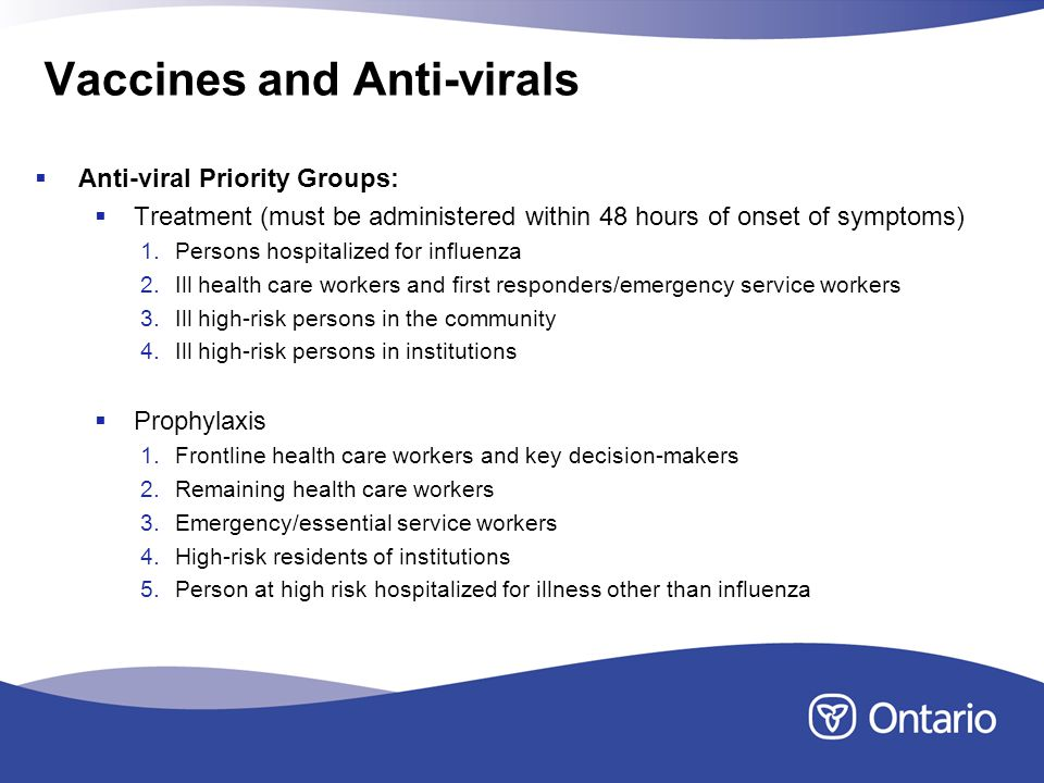 Vaccines and Anti-virals Anti-viral Priority Groups: Treatment (must be administered within 48 hours of onset of symptoms) 1.Persons hospitalized for influenza 2.Ill health care workers and first responders/emergency service workers 3.Ill high-risk persons in the community 4.Ill high-risk persons in institutions Prophylaxis 1.Frontline health care workers and key decision-makers 2.Remaining health care workers 3.Emergency/essential service workers 4.High-risk residents of institutions 5.Person at high risk hospitalized for illness other than influenza