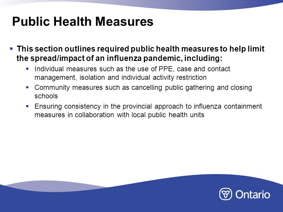 Public Health Measures This section outlines required public health measures to help limit the spread/impact of an influenza pandemic, including: Individual measures such as the use of PPE, case and contact management, isolation and individual activity restriction Community measures such as cancelling public gathering and closing schools Ensuring consistency in the provincial approach to influenza containment measures in collaboration with local public health units