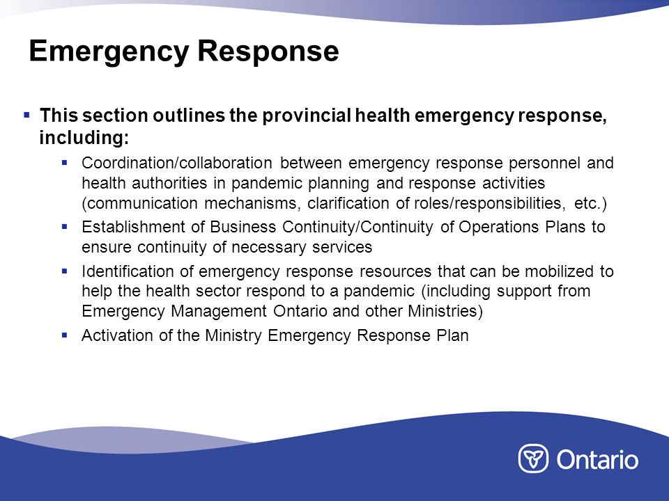 Emergency Response This section outlines the provincial health emergency response, including: Coordination/collaboration between emergency response personnel and health authorities in pandemic planning and response activities (communication mechanisms, clarification of roles/responsibilities, etc.) Establishment of Business Continuity/Continuity of Operations Plans to ensure continuity of necessary services Identification of emergency response resources that can be mobilized to help the health sector respond to a pandemic (including support from Emergency Management Ontario and other Ministries) Activation of the Ministry Emergency Response Plan