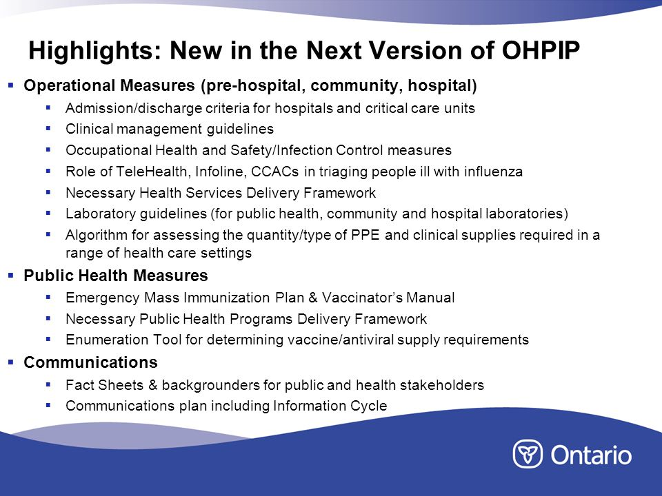Highlights: New in the Next Version of OHPIP Operational Measures (pre-hospital, community, hospital) Admission/discharge criteria for hospitals and critical care units Clinical management guidelines Occupational Health and Safety/Infection Control measures Role of TeleHealth, Infoline, CCACs in triaging people ill with influenza Necessary Health Services Delivery Framework Laboratory guidelines (for public health, community and hospital laboratories) Algorithm for assessing the quantity/type of PPE and clinical supplies required in a range of health care settings Public Health Measures Emergency Mass Immunization Plan & Vaccinators Manual Necessary Public Health Programs Delivery Framework Enumeration Tool for determining vaccine/antiviral supply requirements Communications Fact Sheets & backgrounders for public and health stakeholders Communications plan including Information Cycle