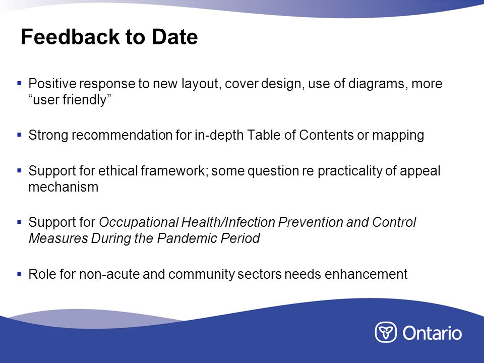 Feedback to Date Positive response to new layout, cover design, use of diagrams, more user friendly Strong recommendation for in-depth Table of Contents or mapping Support for ethical framework; some question re practicality of appeal mechanism Support for Occupational Health/Infection Prevention and Control Measures During the Pandemic Period Role for non-acute and community sectors needs enhancement
