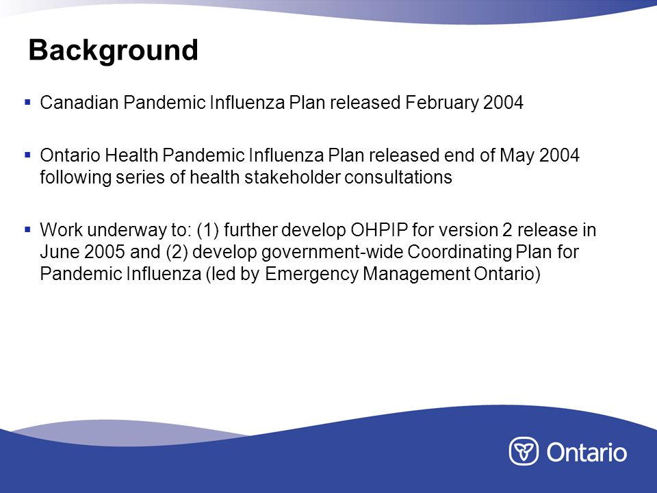 Background Canadian Pandemic Influenza Plan released February 2004 Ontario Health Pandemic Influenza Plan released end of May 2004 following series of health stakeholder consultations Work underway to: (1) further develop OHPIP for version 2 release in June 2005 and (2) develop government-wide Coordinating Plan for Pandemic Influenza (led by Emergency Management Ontario)
