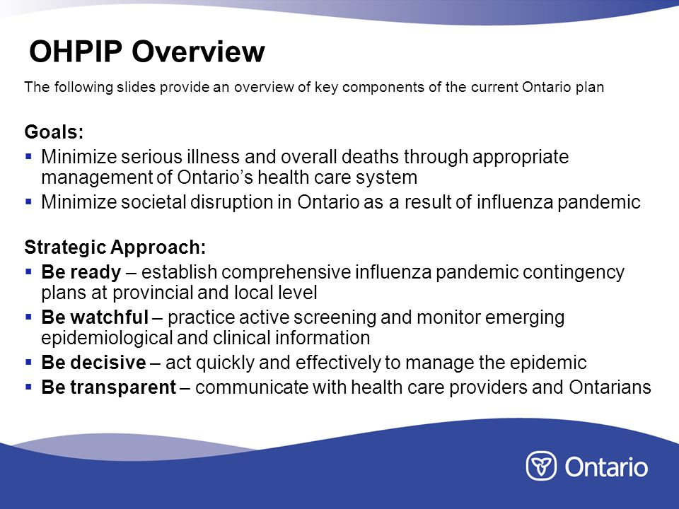OHPIP Overview Goals: Minimize serious illness and overall deaths through appropriate management of Ontarios health care system Minimize societal disruption in Ontario as a result of influenza pandemic Strategic Approach: Be ready – establish comprehensive influenza pandemic contingency plans at provincial and local level Be watchful – practice active screening and monitor emerging epidemiological and clinical information Be decisive – act quickly and effectively to manage the epidemic Be transparent – communicate with health care providers and Ontarians The following slides provide an overview of key components of the current Ontario plan
