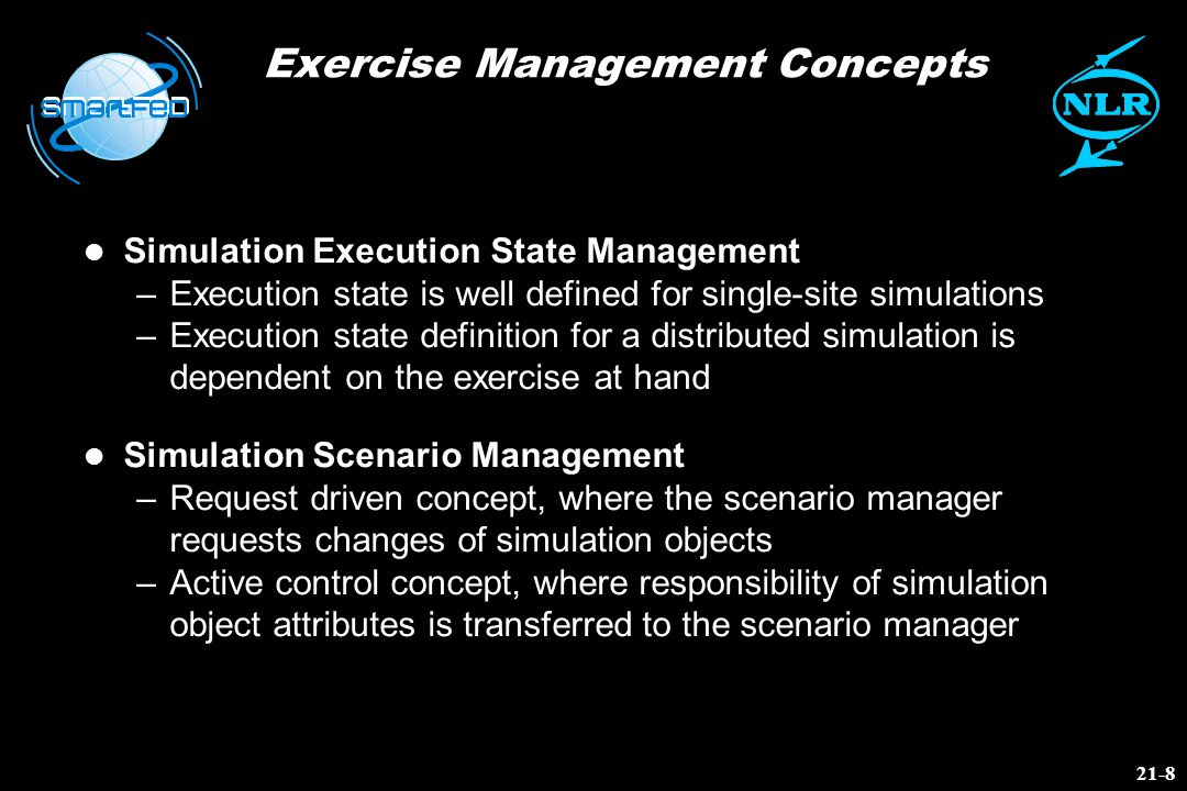 Exercise Management Concepts l Simulation Execution State Management –Execution state is well defined for single-site simulations –Execution state definition for a distributed simulation is dependent on the exercise at hand l Simulation Scenario Management –Request driven concept, where the scenario manager requests changes of simulation objects –Active control concept, where responsibility of simulation object attributes is transferred to the scenario manager 21-8