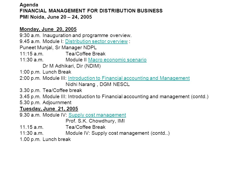 Agenda FINANCIAL MANAGEMENT FOR DISTRIBUTION BUSINESS PMI Noida, June 20 – 24, 2005 Monday, June 20, 2005 9:30 a.m.Inauguration and programme overview.