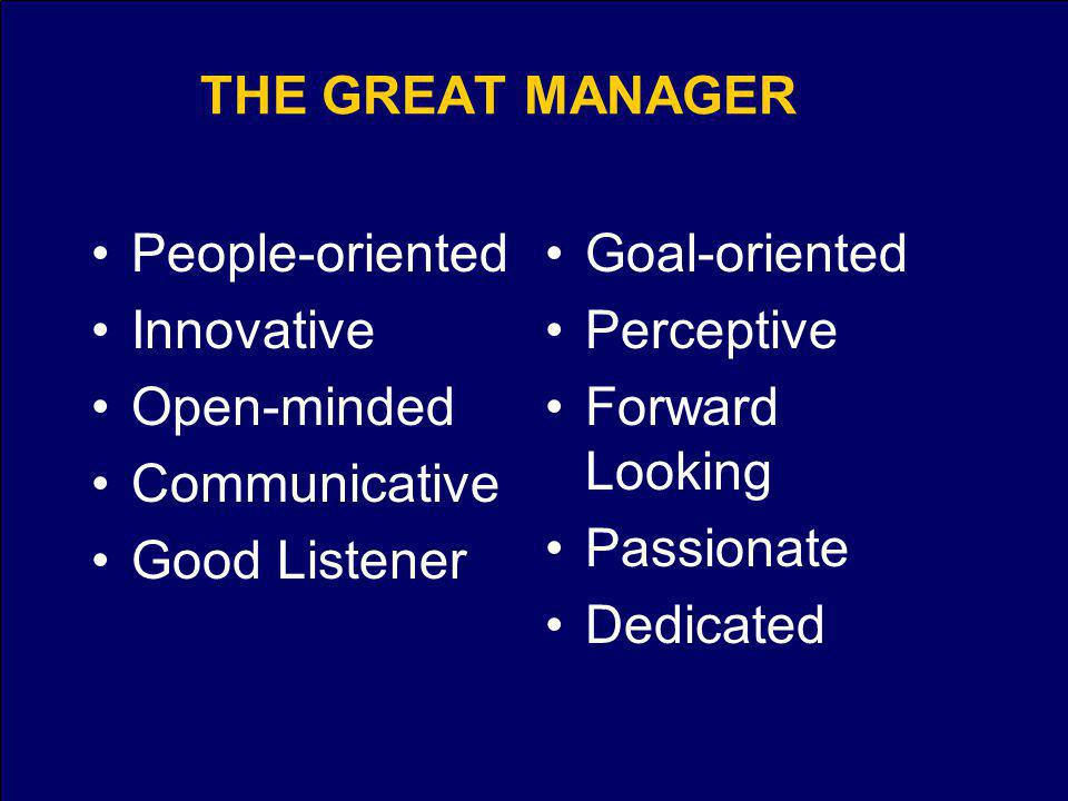 THE GREAT MANAGER People-oriented Innovative Open-minded Communicative Good Listener Goal-oriented Perceptive Forward Looking Passionate Dedicated