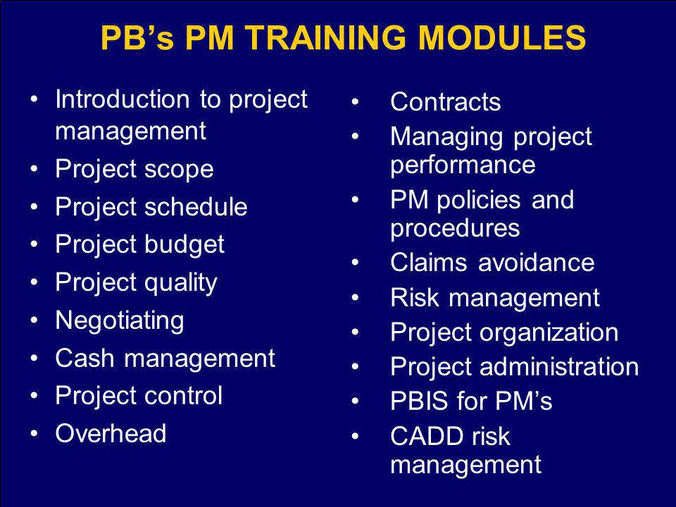 PBs PM TRAINING MODULES Introduction to project management Project scope Project schedule Project budget Project quality Negotiating Cash management Project control Overhead Contracts Managing project performance PM policies and procedures Claims avoidance Risk management Project organization Project administration PBIS for PMs CADD risk management
