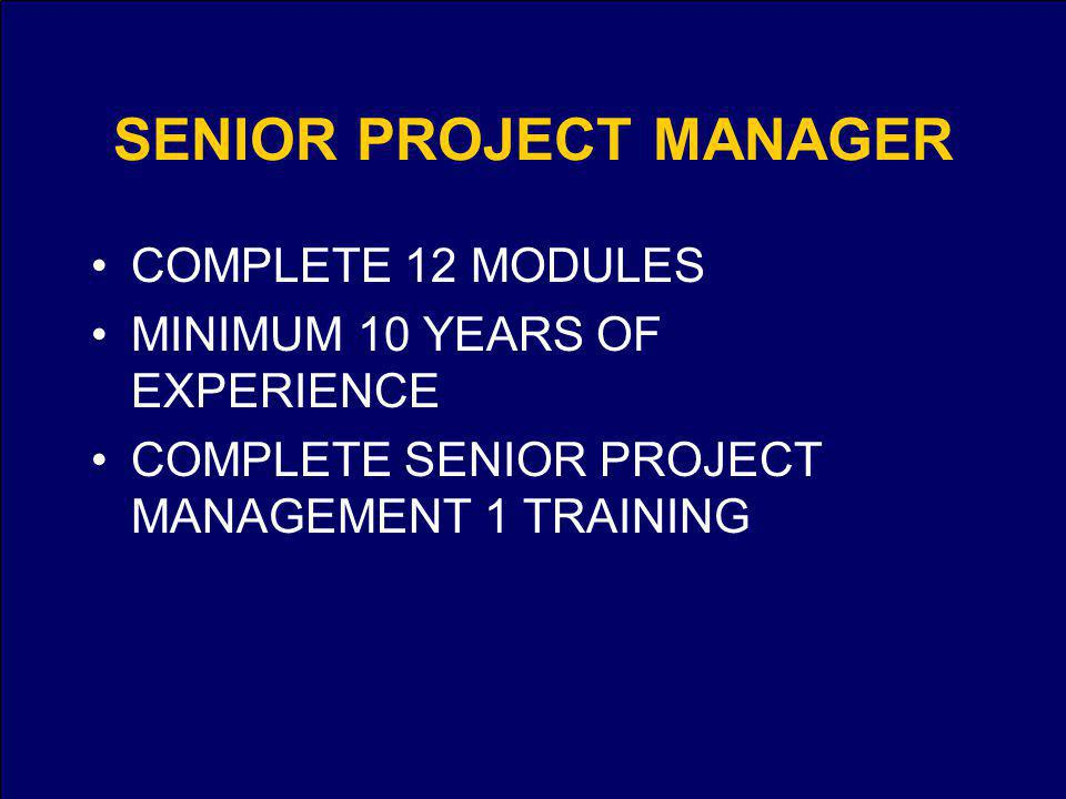 SENIOR PROJECT MANAGER COMPLETE 12 MODULES MINIMUM 10 YEARS OF EXPERIENCE COMPLETE SENIOR PROJECT MANAGEMENT 1 TRAINING