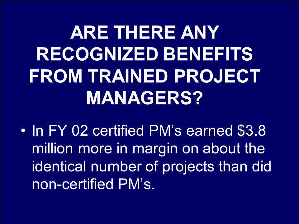 ARE THERE ANY RECOGNIZED BENEFITS FROM TRAINED PROJECT MANAGERS.