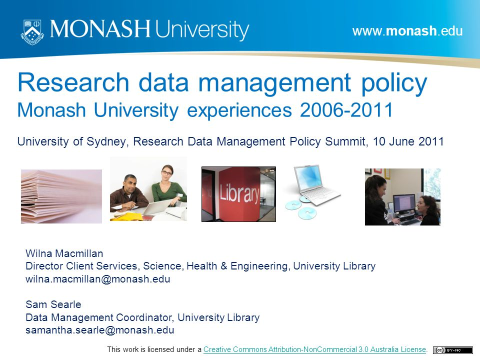 www.monash.edu Research data management policy Monash University experiences 2006-2011 University of Sydney, Research Data Management Policy Summit, 10 June 2011 Wilna Macmillan Director Client Services, Science, Health & Engineering, University Library wilna.macmillan@monash.edu Sam Searle Data Management Coordinator, University Library samantha.searle@monash.edu This work is licensed under a Creative Commons Attribution-NonCommercial 3.0 Australia License.Creative Commons Attribution-NonCommercial 3.0 Australia License