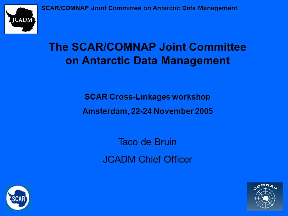The SCAR/COMNAP Joint Committee on Antarctic Data Management SCAR Cross-Linkages workshop Amsterdam, 22-24 November 2005 Taco de Bruin JCADM Chief Officer SCAR/COMNAP Joint Committee on Antarctic Data Management