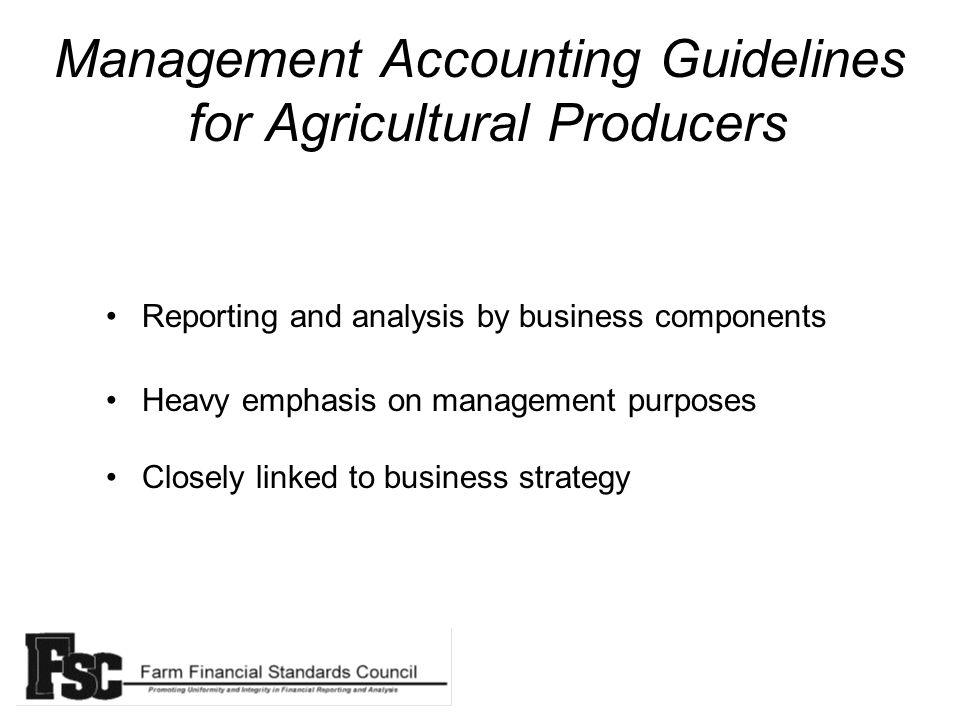 Management Accounting Guidelines for Agricultural Producers Reporting and analysis by business components Heavy emphasis on management purposes Closely linked to business strategy