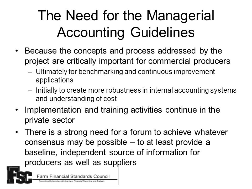 The Need for the Managerial Accounting Guidelines Because the concepts and process addressed by the project are critically important for commercial producers –Ultimately for benchmarking and continuous improvement applications –Initially to create more robustness in internal accounting systems and understanding of cost Implementation and training activities continue in the private sector There is a strong need for a forum to achieve whatever consensus may be possible – to at least provide a baseline, independent source of information for producers as well as suppliers