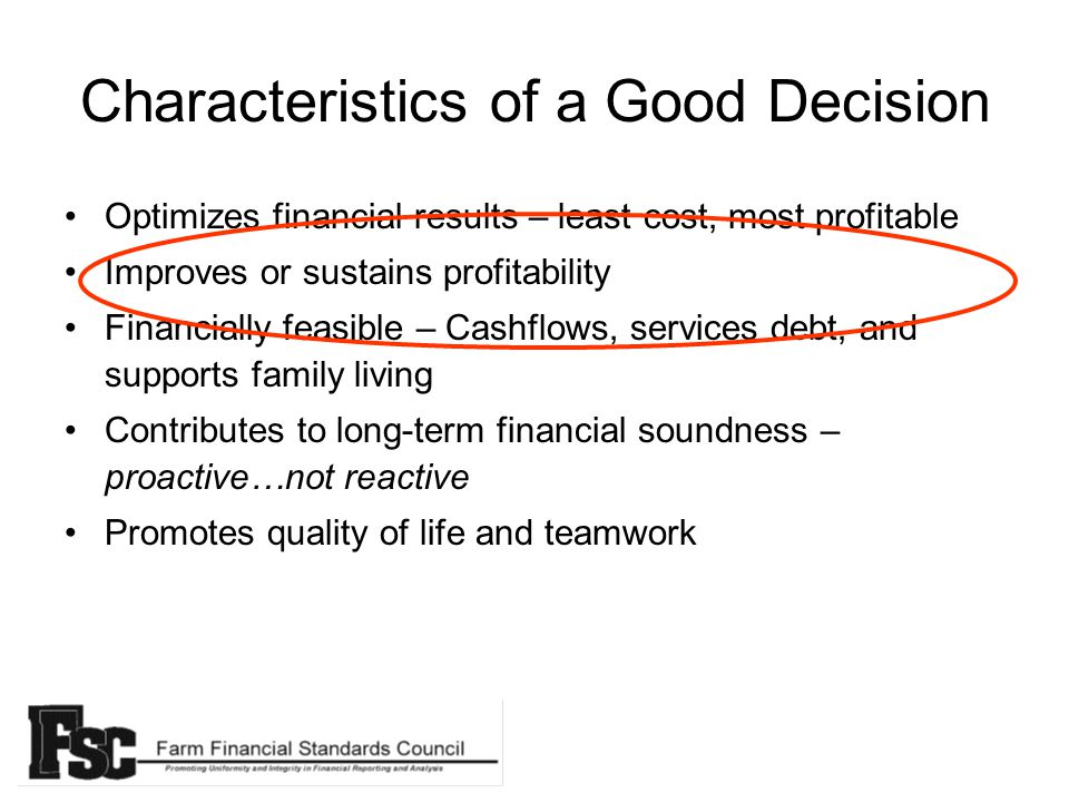 Characteristics of a Good Decision Optimizes financial results – least cost, most profitable Improves or sustains profitability Financially feasible – Cashflows, services debt, and supports family living Contributes to long-term financial soundness – proactive…not reactive Promotes quality of life and teamwork