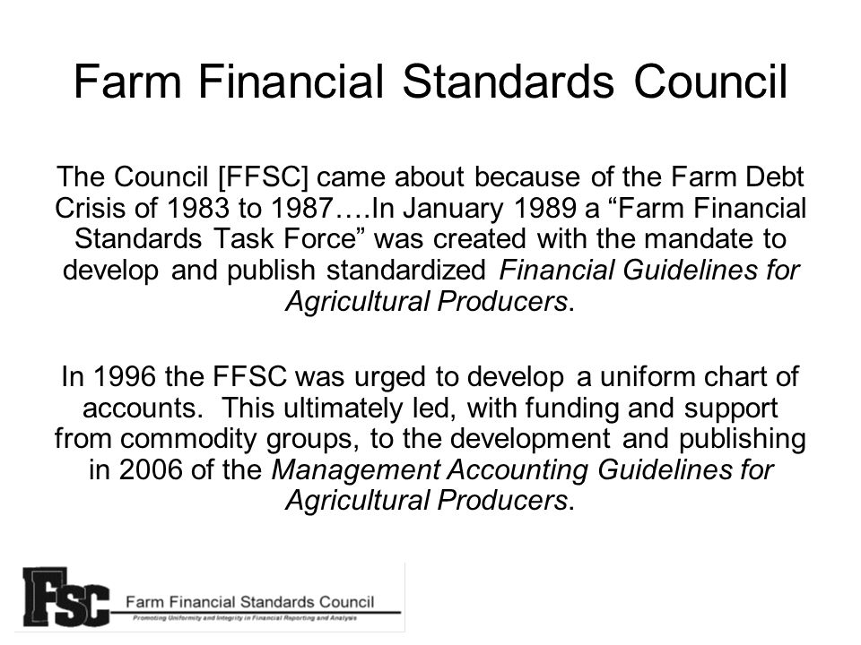 Farm Financial Standards Council The Council [FFSC] came about because of the Farm Debt Crisis of 1983 to 1987….In January 1989 a Farm Financial Standards Task Force was created with the mandate to develop and publish standardized Financial Guidelines for Agricultural Producers.