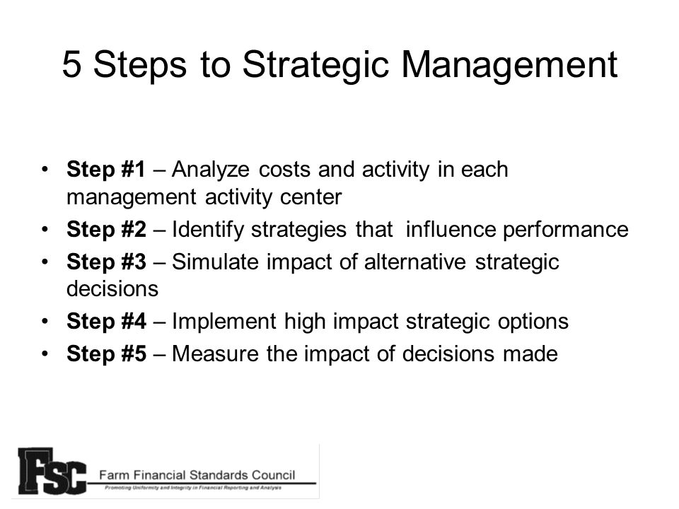5 Steps to Strategic Management Step #1 – Analyze costs and activity in each management activity center Step #2 – Identify strategies that influence performance Step #3 – Simulate impact of alternative strategic decisions Step #4 – Implement high impact strategic options Step #5 – Measure the impact of decisions made