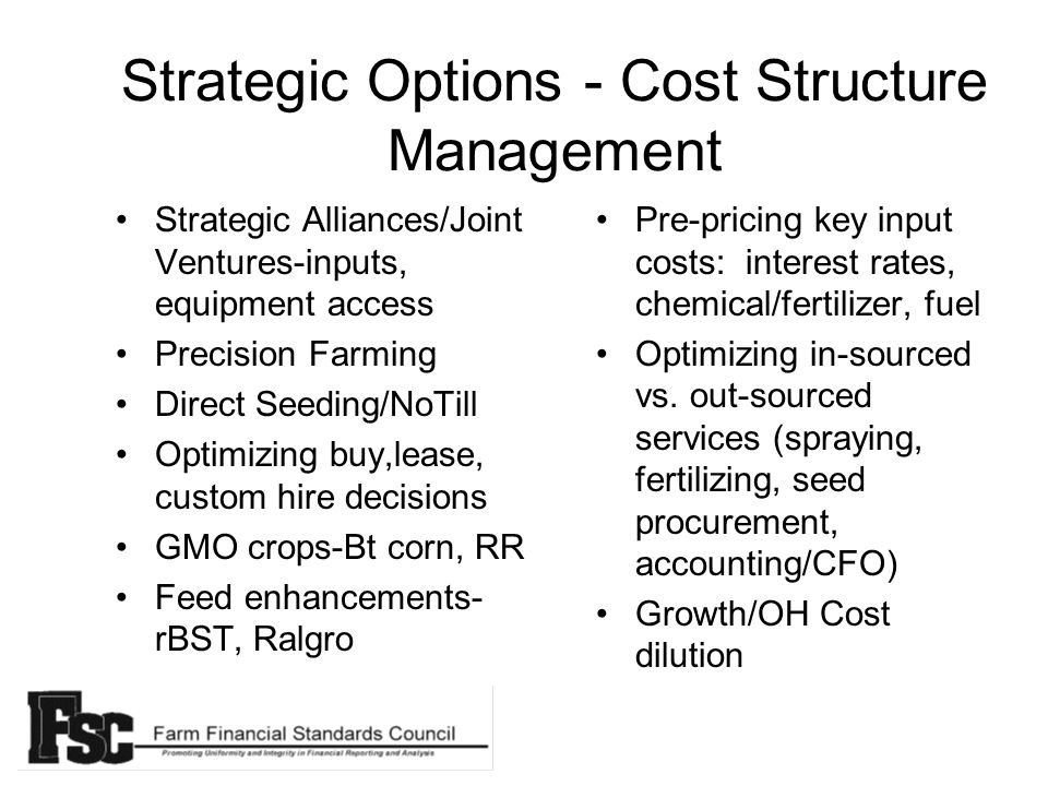 Strategic Options - Cost Structure Management Strategic Alliances/Joint Ventures-inputs, equipment access Precision Farming Direct Seeding/NoTill Optimizing buy,lease, custom hire decisions GMO crops-Bt corn, RR Feed enhancements- rBST, Ralgro Pre-pricing key input costs: interest rates, chemical/fertilizer, fuel Optimizing in-sourced vs.