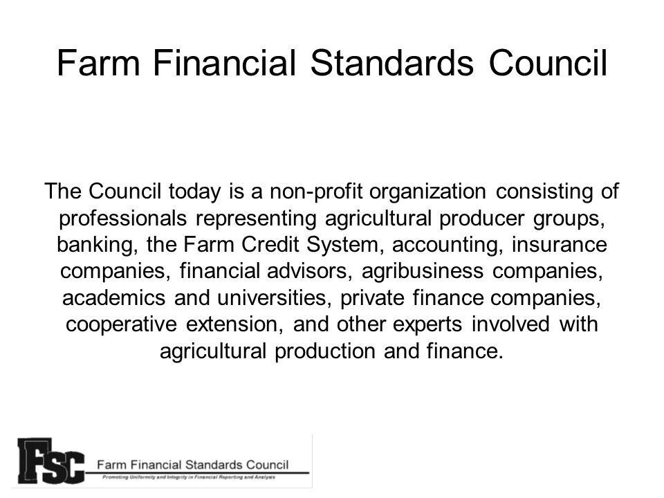 Farm Financial Standards Council The Council today is a non-profit organization consisting of professionals representing agricultural producer groups, banking, the Farm Credit System, accounting, insurance companies, financial advisors, agribusiness companies, academics and universities, private finance companies, cooperative extension, and other experts involved with agricultural production and finance.