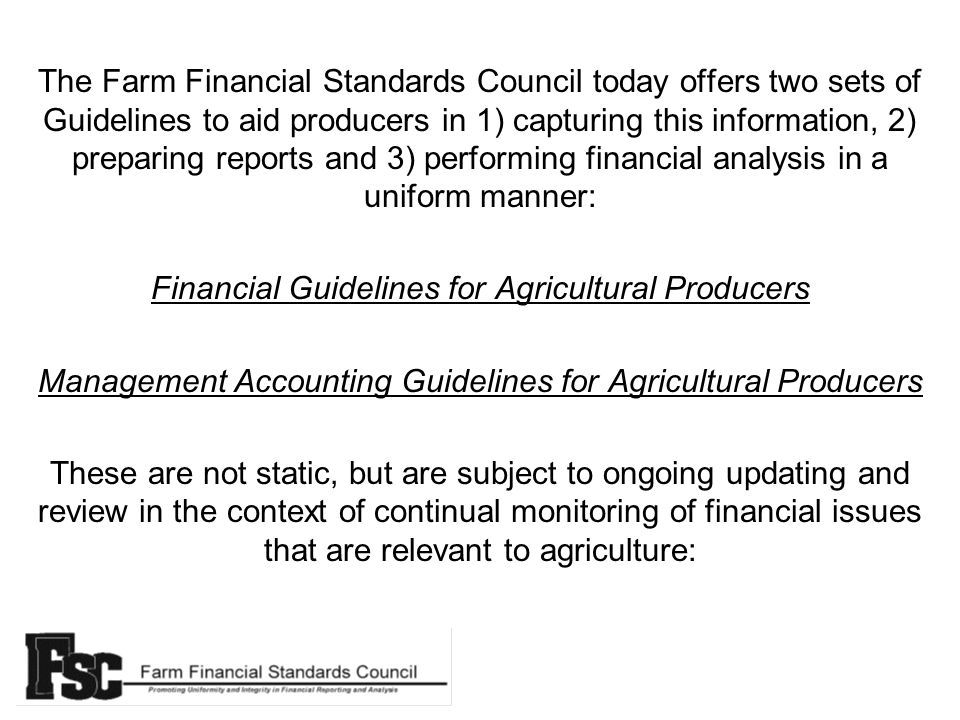 The Farm Financial Standards Council today offers two sets of Guidelines to aid producers in 1) capturing this information, 2) preparing reports and 3) performing financial analysis in a uniform manner: Financial Guidelines for Agricultural Producers Management Accounting Guidelines for Agricultural Producers These are not static, but are subject to ongoing updating and review in the context of continual monitoring of financial issues that are relevant to agriculture: