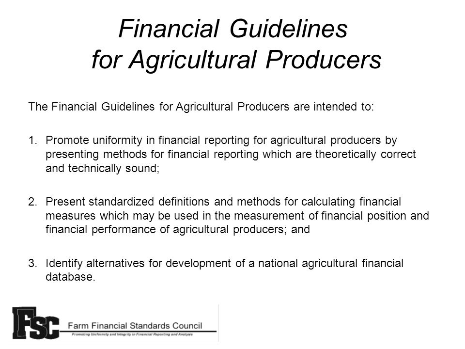 Financial Guidelines for Agricultural Producers The Financial Guidelines for Agricultural Producers are intended to: 1.Promote uniformity in financial reporting for agricultural producers by presenting methods for financial reporting which are theoretically correct and technically sound; 2.Present standardized definitions and methods for calculating financial measures which may be used in the measurement of financial position and financial performance of agricultural producers; and 3.Identify alternatives for development of a national agricultural financial database.