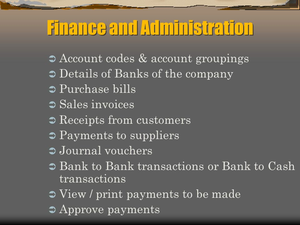Account codes & account groupings Details of Banks of the company Purchase bills Sales invoices Receipts from customers Payments to suppliers Journal vouchers Bank to Bank transactions or Bank to Cash transactions View / print payments to be made Approve payments Finance and Administration