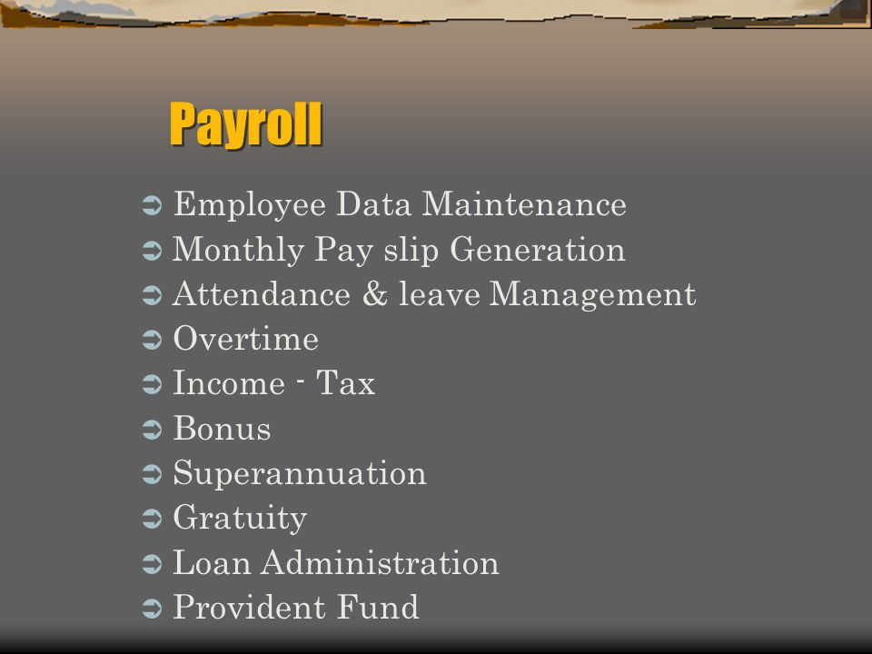 Employee Data Maintenance Monthly Pay slip Generation Attendance & leave Management Overtime Income - Tax Bonus Superannuation Gratuity Loan Administration Provident Fund Payroll