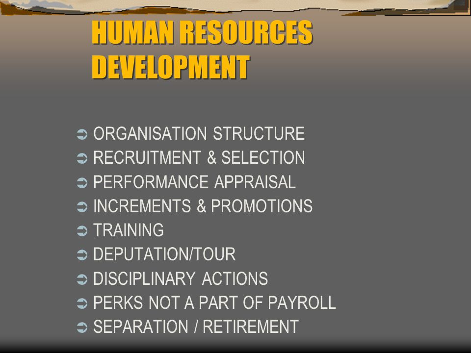 ORGANISATION STRUCTURE RECRUITMENT & SELECTION PERFORMANCE APPRAISAL INCREMENTS & PROMOTIONS TRAINING DEPUTATION/TOUR DISCIPLINARY ACTIONS PERKS NOT A PART OF PAYROLL SEPARATION / RETIREMENT HUMAN RESOURCES DEVELOPMENT
