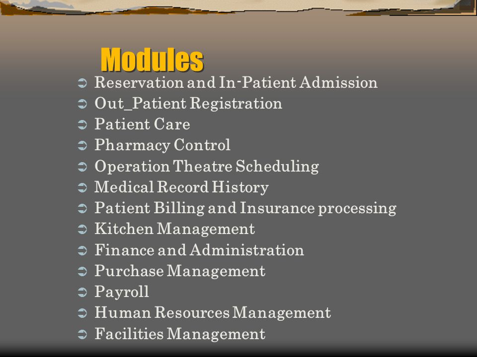 Reservation and In-Patient Admission Out_Patient Registration Patient Care Pharmacy Control Operation Theatre Scheduling Medical Record History Patient Billing and Insurance processing Kitchen Management Finance and Administration Purchase Management Payroll Human Resources Management Facilities Management Modules