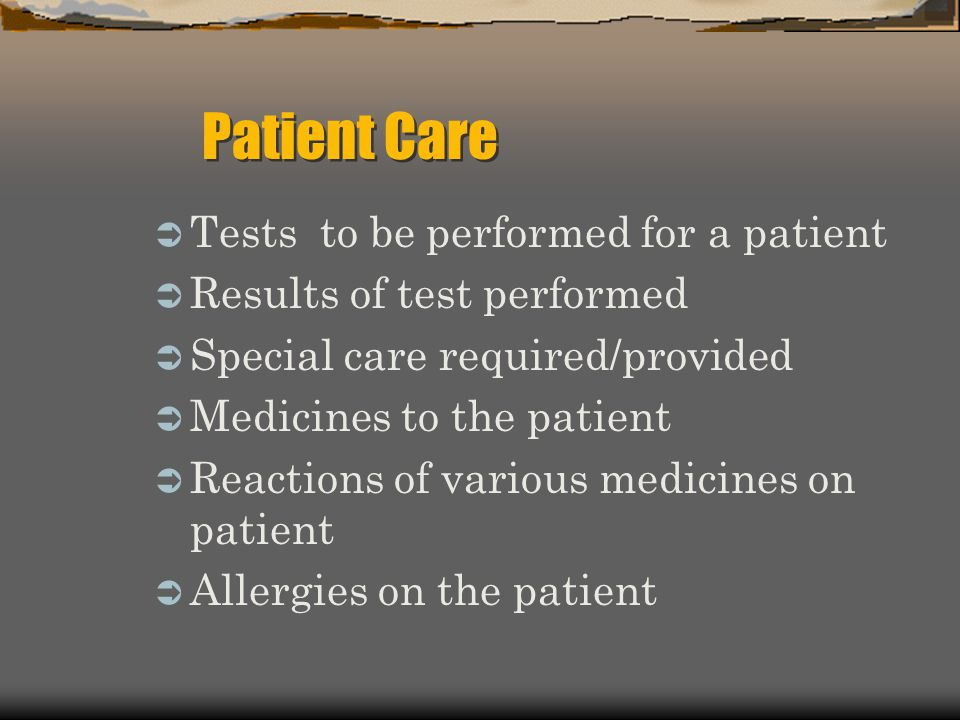 Tests to be performed for a patient Results of test performed Special care required/provided Medicines to the patient Reactions of various medicines on patient Allergies on the patient Patient Care