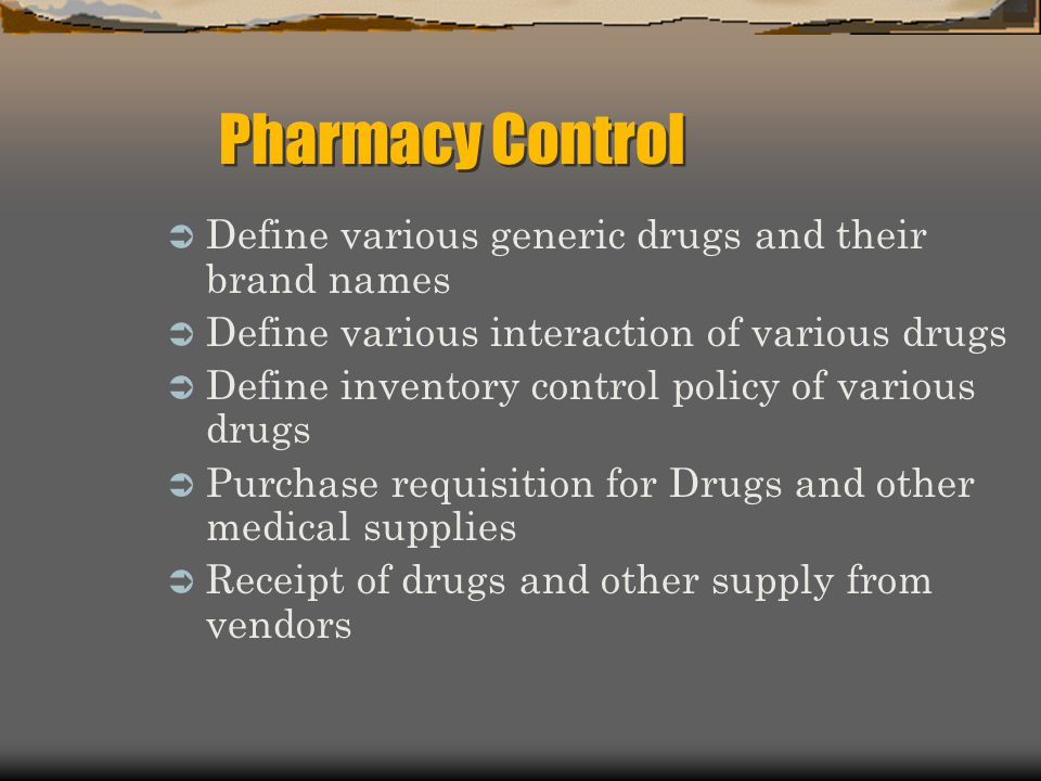Define various generic drugs and their brand names Define various interaction of various drugs Define inventory control policy of various drugs Purchase requisition for Drugs and other medical supplies Receipt of drugs and other supply from vendors Pharmacy Control