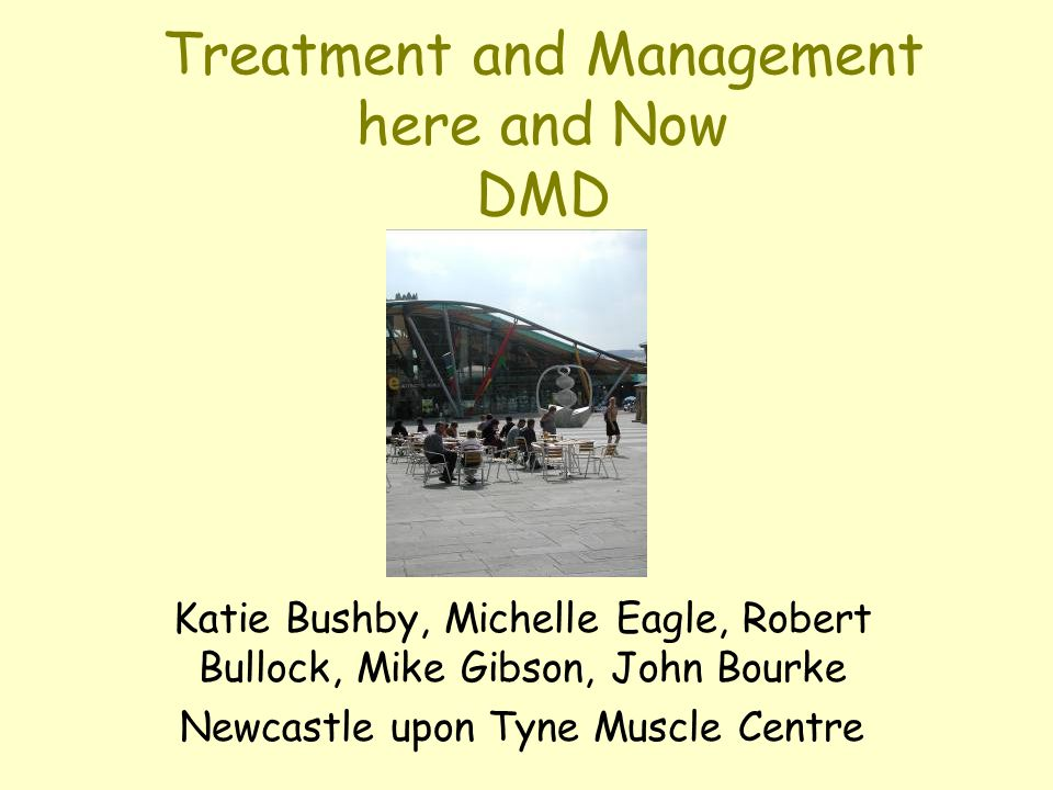 Treatment and Management here and Now DMD Katie Bushby, Michelle Eagle, Robert Bullock, Mike Gibson, John Bourke Newcastle upon Tyne Muscle Centre