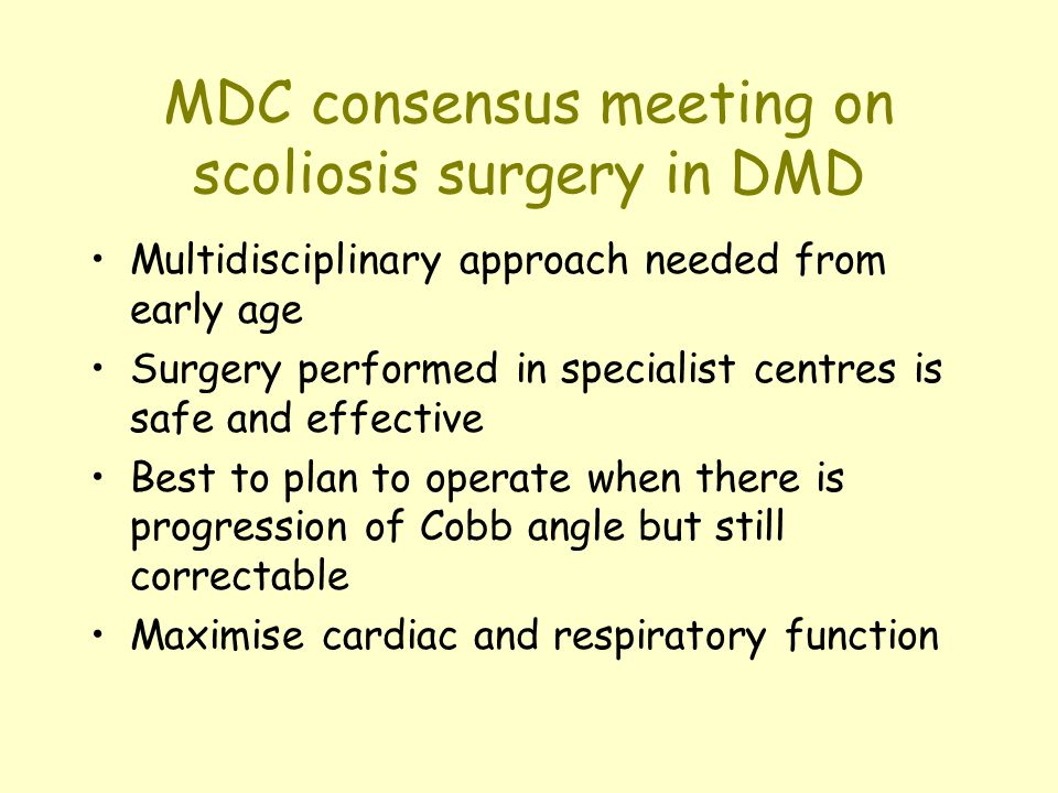 MDC consensus meeting on scoliosis surgery in DMD Multidisciplinary approach needed from early age Surgery performed in specialist centres is safe and effective Best to plan to operate when there is progression of Cobb angle but still correctable Maximise cardiac and respiratory function