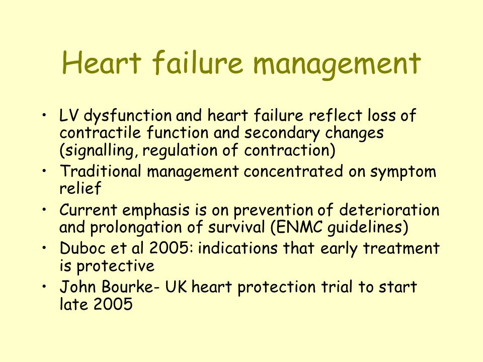 Heart failure management LV dysfunction and heart failure reflect loss of contractile function and secondary changes (signalling, regulation of contraction) Traditional management concentrated on symptom relief Current emphasis is on prevention of deterioration and prolongation of survival (ENMC guidelines) Duboc et al 2005: indications that early treatment is protective John Bourke- UK heart protection trial to start late 2005