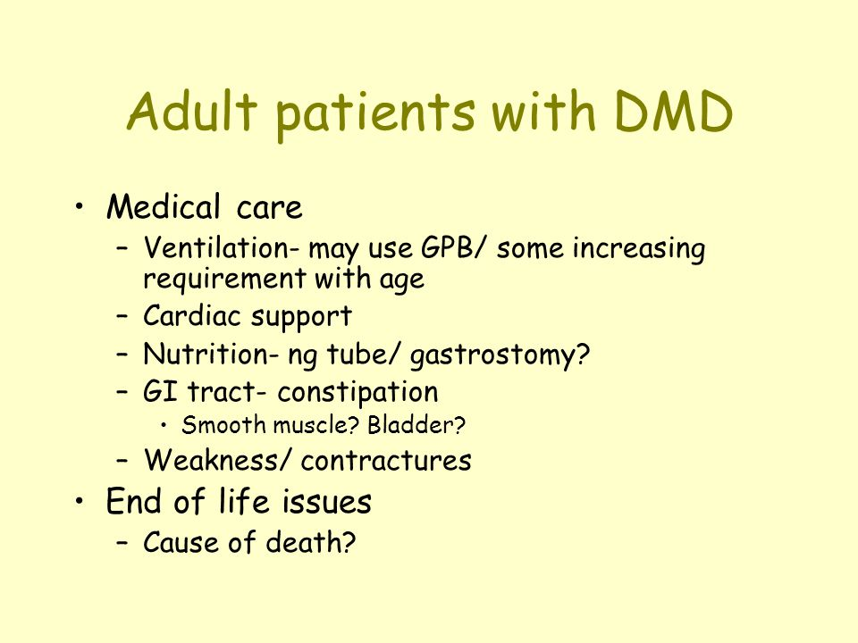 Adult patients with DMD Medical care –Ventilation- may use GPB/ some increasing requirement with age –Cardiac support –Nutrition- ng tube/ gastrostomy.