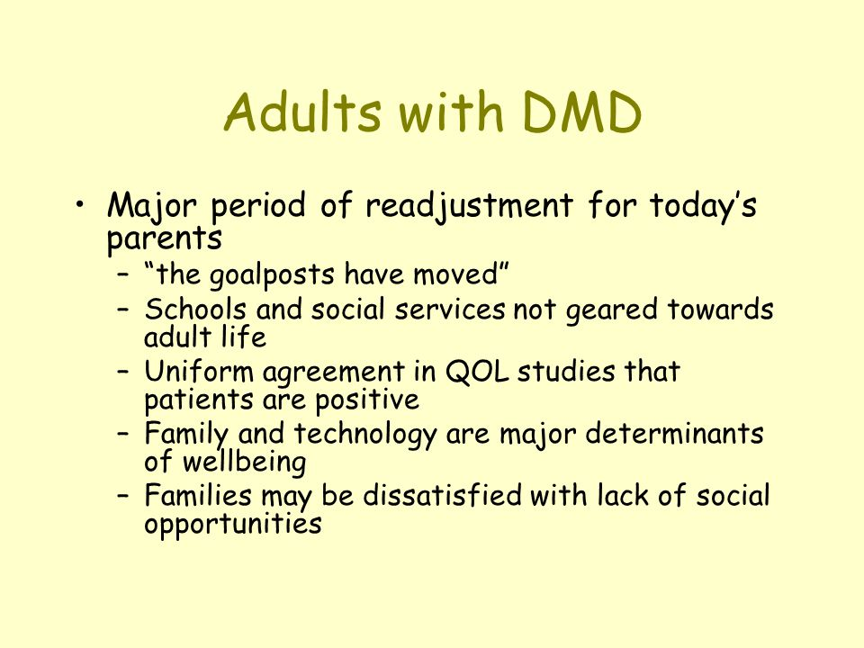 Adults with DMD Major period of readjustment for todays parents –the goalposts have moved –Schools and social services not geared towards adult life –Uniform agreement in QOL studies that patients are positive –Family and technology are major determinants of wellbeing –Families may be dissatisfied with lack of social opportunities