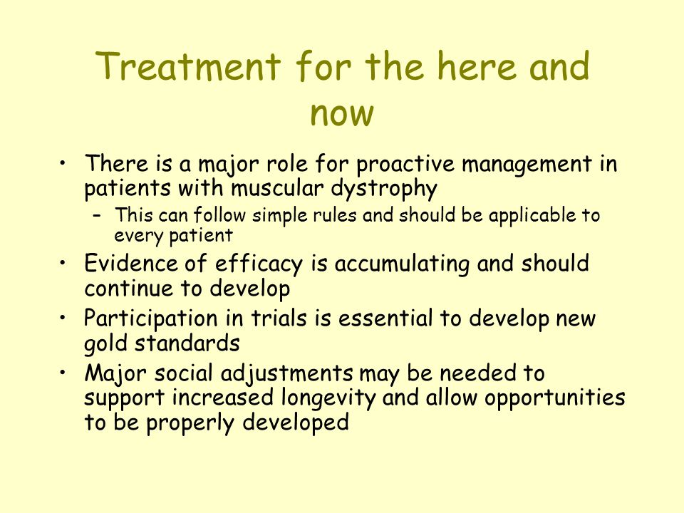 Treatment for the here and now There is a major role for proactive management in patients with muscular dystrophy –This can follow simple rules and should be applicable to every patient Evidence of efficacy is accumulating and should continue to develop Participation in trials is essential to develop new gold standards Major social adjustments may be needed to support increased longevity and allow opportunities to be properly developed