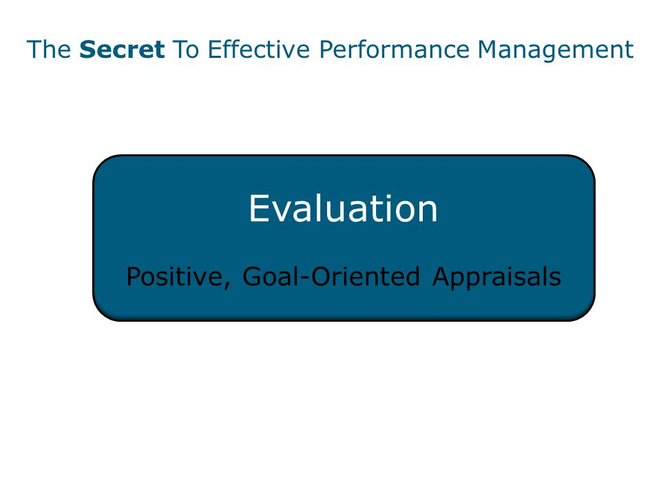 Evaluation Positive, Goal-Oriented Appraisals The Secret To Effective Performance Management