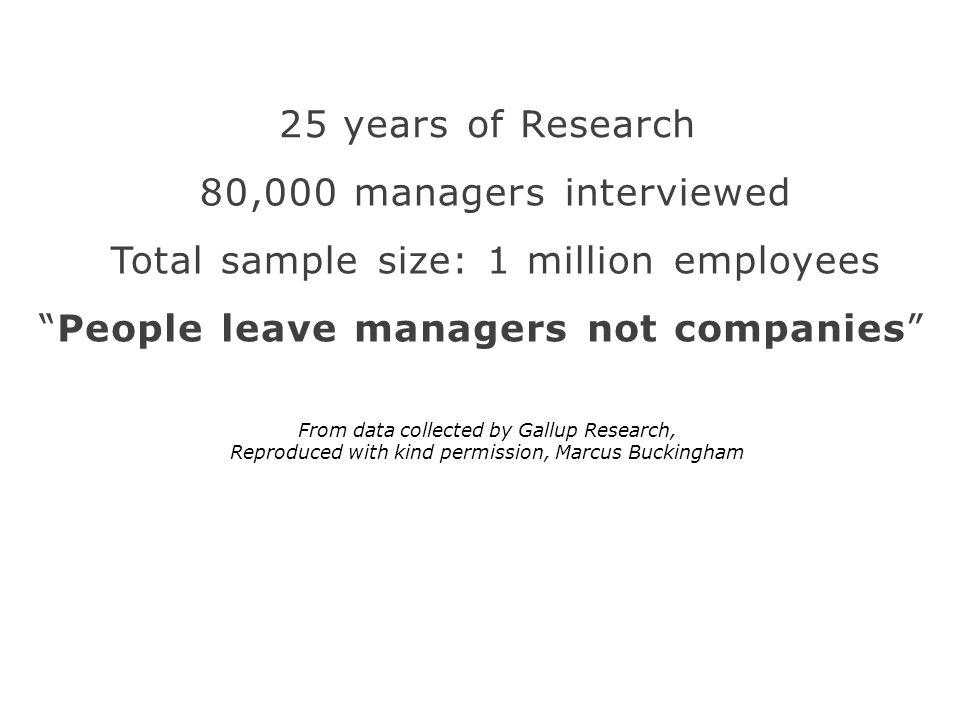 People leave managers not companies 25 years of Research Total sample size: 1 million employees 80,000 managers interviewed From data collected by Gallup Research, Reproduced with kind permission, Marcus Buckingham