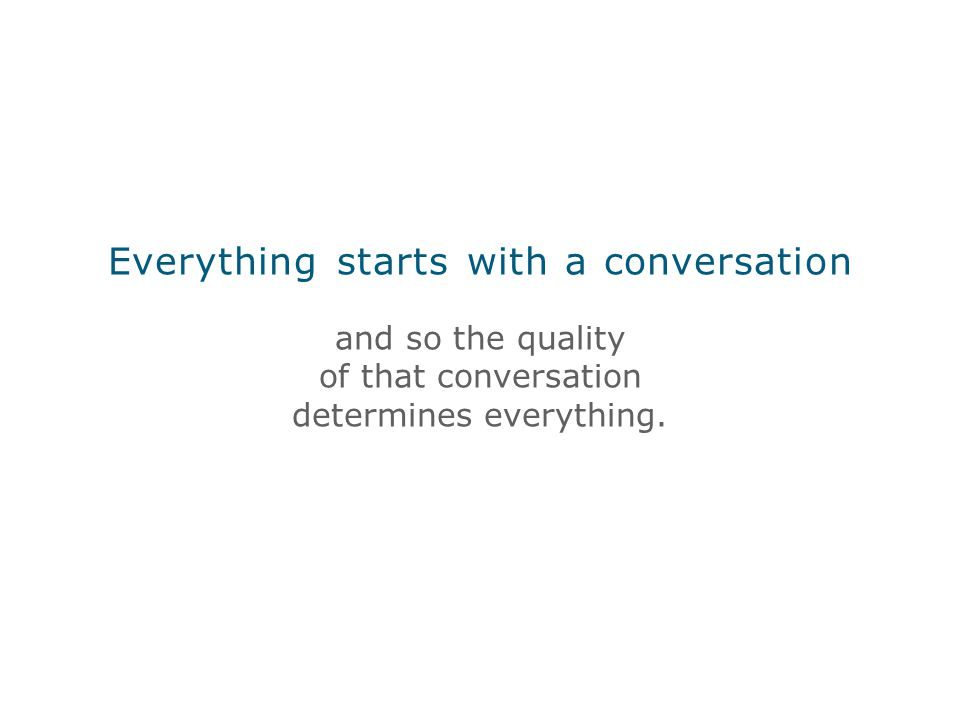 Everything starts with a conversation and so the quality of that conversation determines everything.