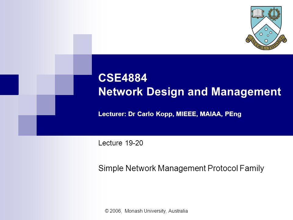 © 2006, Monash University, Australia CSE4884 Network Design and Management Lecturer: Dr Carlo Kopp, MIEEE, MAIAA, PEng Lecture 19-20 Simple Network Management Protocol Family
