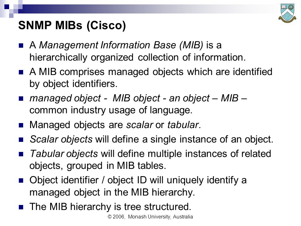 © 2006, Monash University, Australia SNMP MIBs (Cisco) A Management Information Base (MIB) is a hierarchically organized collection of information.