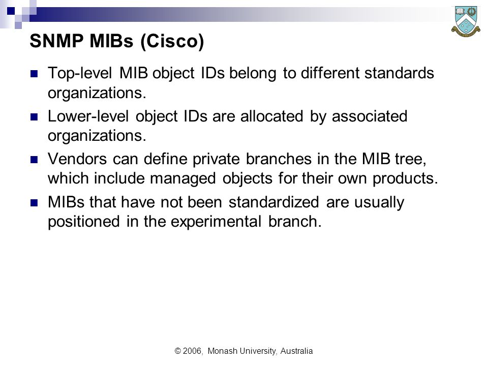 © 2006, Monash University, Australia SNMP MIBs (Cisco) Top-level MIB object IDs belong to different standards organizations.